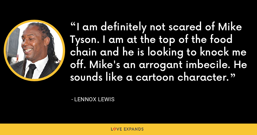 I am definitely not scared of Mike Tyson. I am at the top of the food chain and he is looking to knock me off. Mike's an arrogant imbecile. He sounds like a cartoon character. - Lennox Lewis