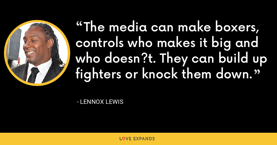 The media can make boxers, controls who makes it big and who doesn?t. They can build up fighters or knock them down. - Lennox Lewis