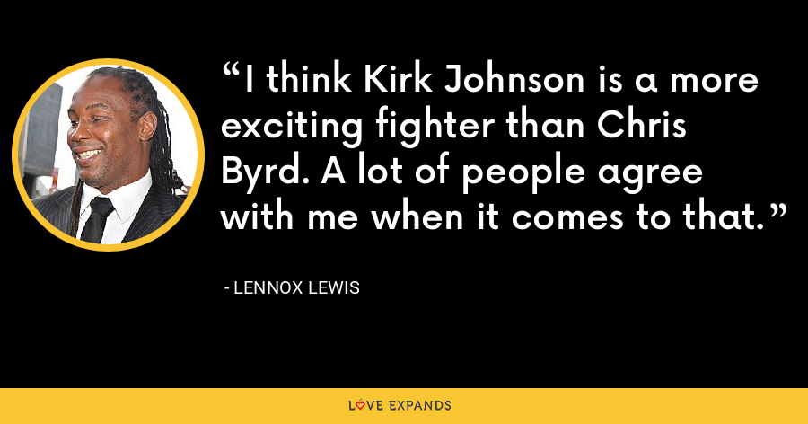 I think Kirk Johnson is a more exciting fighter than Chris Byrd. A lot of people agree with me when it comes to that. - Lennox Lewis
