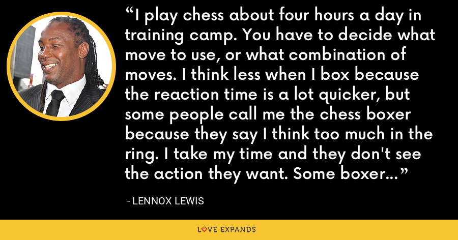 I play chess about four hours a day in training camp. You have to decide what move to use, or what combination of moves. I think less when I box because the reaction time is a lot quicker, but some people call me the chess boxer because they say I think too much in the ring. I take my time and they don't see the action they want. Some boxers just go in there and just throw punches and hope to win. - Lennox Lewis