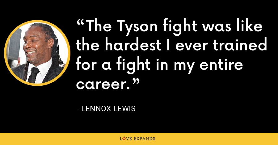 The Tyson fight was like the hardest I ever trained for a fight in my entire career. - Lennox Lewis