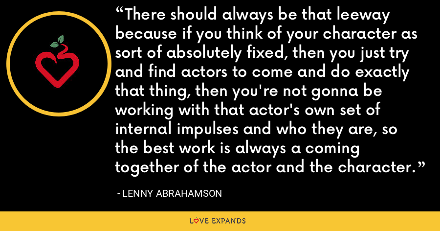 There should always be that leeway because if you think of your character as sort of absolutely fixed, then you just try and find actors to come and do exactly that thing, then you're not gonna be working with that actor's own set of internal impulses and who they are, so the best work is always a coming together of the actor and the character. - Lenny Abrahamson