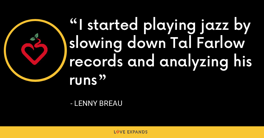 I started playing jazz by slowing down Tal Farlow records and analyzing his runs - Lenny Breau