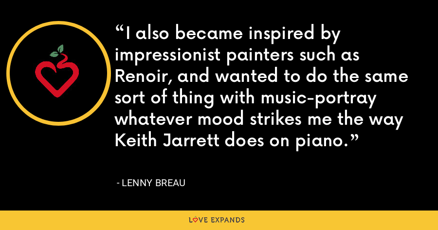 I also became inspired by impressionist painters such as Renoir, and wanted to do the same sort of thing with music-portray whatever mood strikes me the way Keith Jarrett does on piano. - Lenny Breau