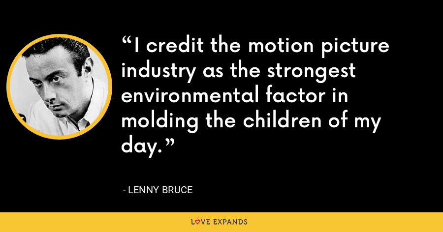 I credit the motion picture industry as the strongest environmental factor in molding the children of my day. - Lenny Bruce