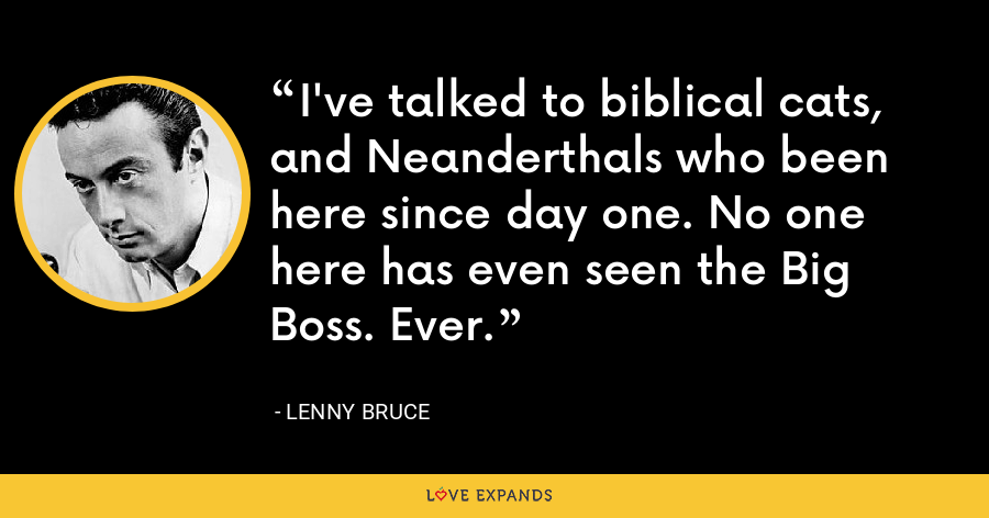 I've talked to biblical cats, and Neanderthals who been here since day one. No one here has even seen the Big Boss. Ever. - Lenny Bruce