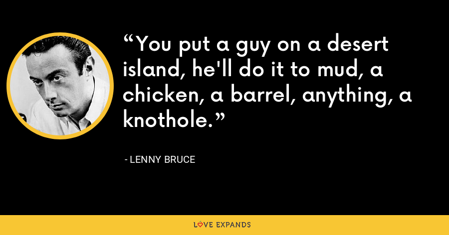 You put a guy on a desert island, he'll do it to mud, a chicken, a barrel, anything, a knothole. - Lenny Bruce
