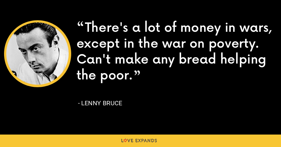 There's a lot of money in wars, except in the war on poverty. Can't make any bread helping the poor. - Lenny Bruce