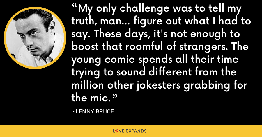 My only challenge was to tell my truth, man... figure out what I had to say. These days, it's not enough to boost that roomful of strangers. The young comic spends all their time trying to sound different from the million other jokesters grabbing for the mic. - Lenny Bruce