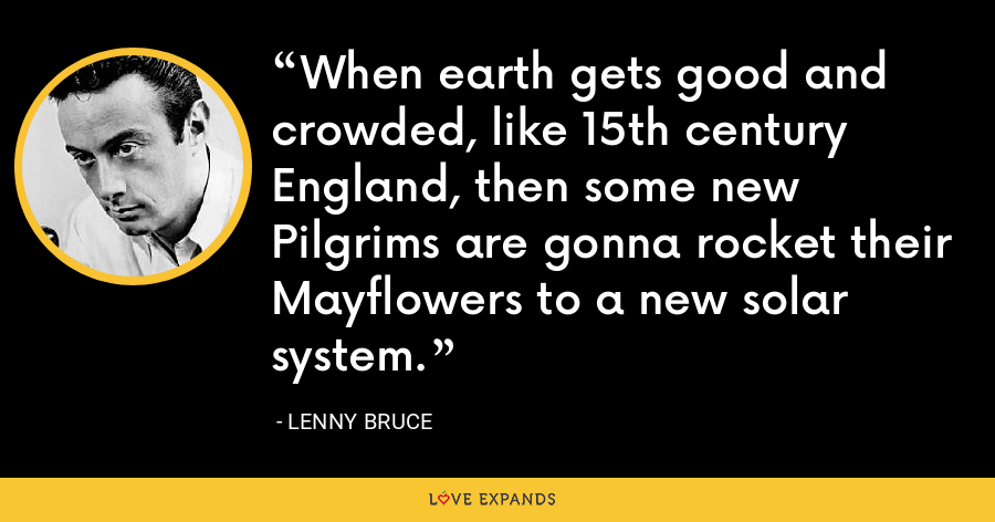 When earth gets good and crowded, like 15th century England, then some new Pilgrims are gonna rocket their Mayflowers to a new solar system. - Lenny Bruce