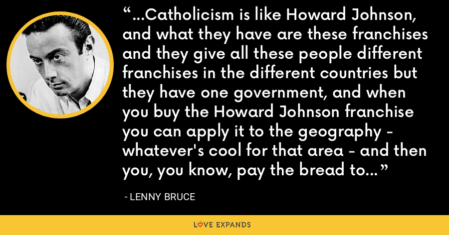 ...Catholicism is like Howard Johnson, and what they have are these franchises and they give all these people different franchises in the different countries but they have one government, and when you buy the Howard Johnson franchise you can apply it to the geography - whatever's cool for that area - and then you, you know, pay the bread to the main office. - Lenny Bruce