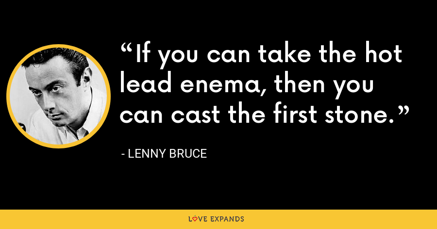If you can take the hot lead enema, then you can cast the first stone. - Lenny Bruce