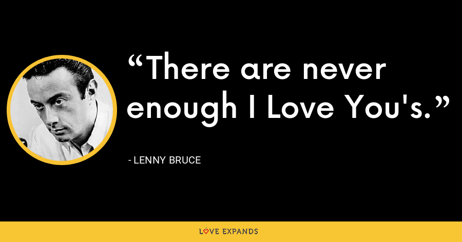 There are never enough I Love You's. - Lenny Bruce