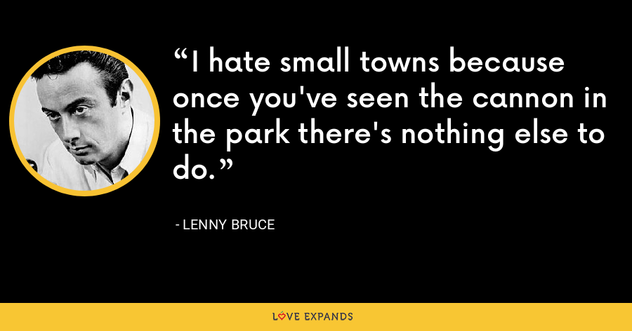 I hate small towns because once you've seen the cannon in the park there's nothing else to do. - Lenny Bruce