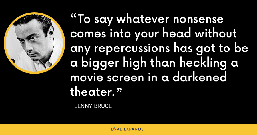 To say whatever nonsense comes into your head without any repercussions has got to be a bigger high than heckling a movie screen in a darkened theater. - Lenny Bruce