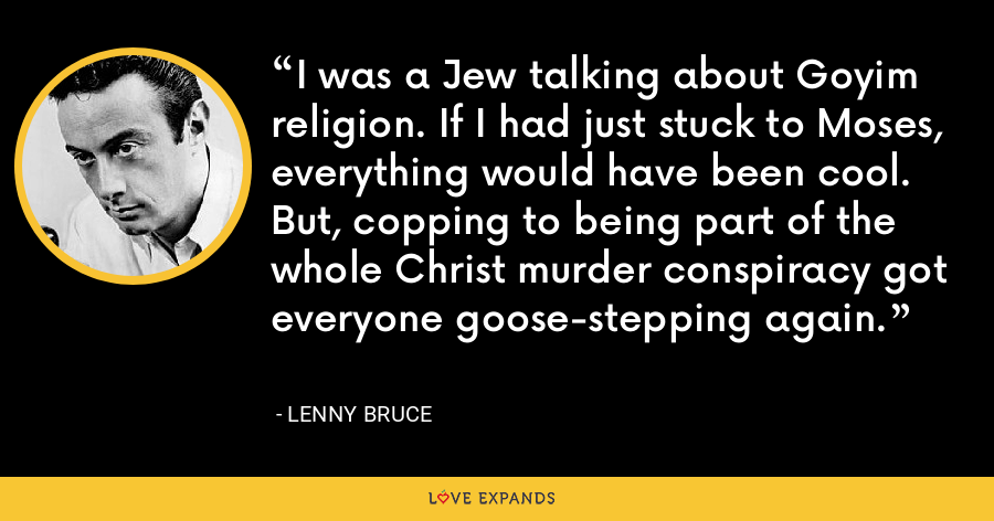 I was a Jew talking about Goyim religion. If I had just stuck to Moses, everything would have been cool. But, copping to being part of the whole Christ murder conspiracy got everyone goose-stepping again. - Lenny Bruce