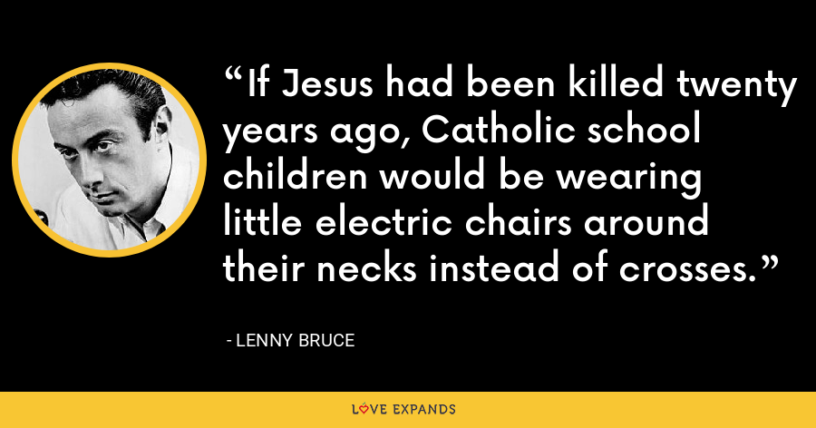 If Jesus had been killed twenty years ago, Catholic school children would be wearing little electric chairs around their necks instead of crosses. - Lenny Bruce