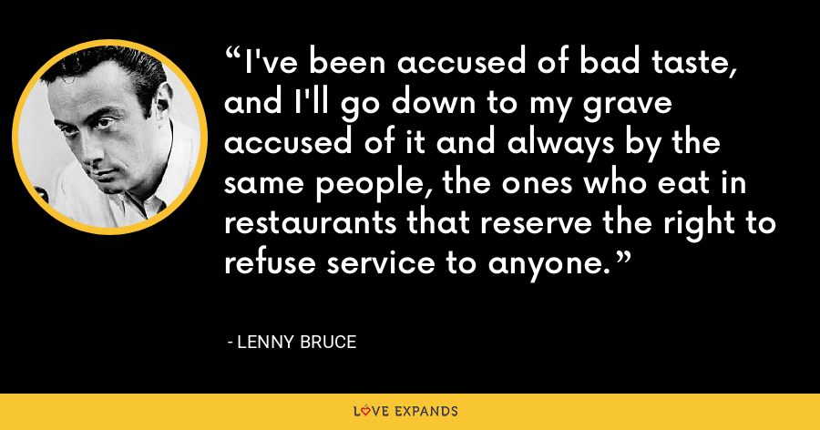 I've been accused of bad taste, and I'll go down to my grave accused of it and always by the same people, the ones who eat in restaurants that reserve the right to refuse service to anyone. - Lenny Bruce