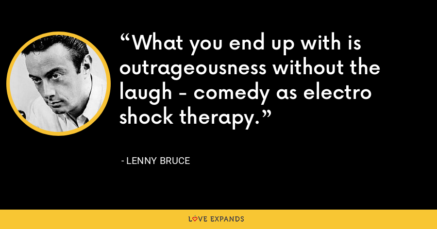 What you end up with is outrageousness without the laugh - comedy as electro shock therapy. - Lenny Bruce