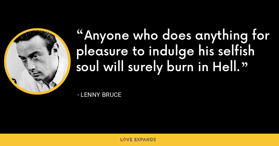 Anyone who does anything for pleasure to indulge his selfish soul will surely burn in Hell. - Lenny Bruce