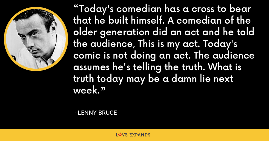 Today's comedian has a cross to bear that he built himself. A comedian of the older generation did an act and he told the audience, This is my act. Today's comic is not doing an act. The audience assumes he's telling the truth. What is truth today may be a damn lie next week. - Lenny Bruce