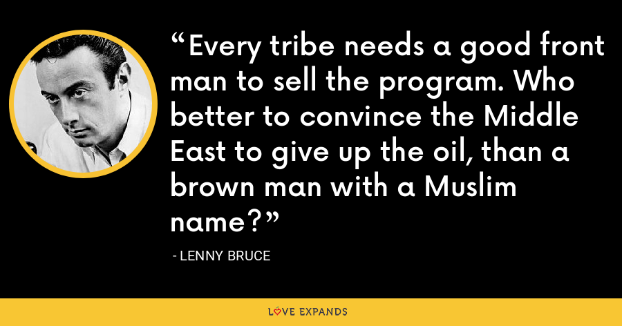 Every tribe needs a good front man to sell the program. Who better to convince the Middle East to give up the oil, than a brown man with a Muslim name? - Lenny Bruce
