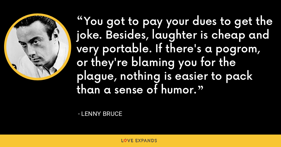 You got to pay your dues to get the joke. Besides, laughter is cheap and very portable. If there's a pogrom, or they're blaming you for the plague, nothing is easier to pack than a sense of humor. - Lenny Bruce
