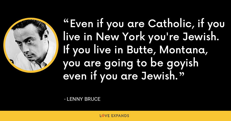 Even if you are Catholic, if you live in New York you're Jewish. If you live in Butte, Montana, you are going to be goyish even if you are Jewish. - Lenny Bruce