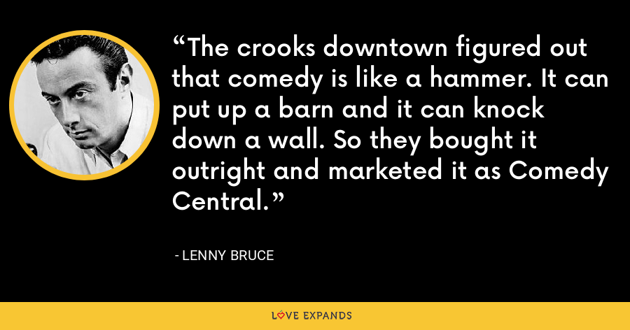 The crooks downtown figured out that comedy is like a hammer. It can put up a barn and it can knock down a wall. So they bought it outright and marketed it as Comedy Central. - Lenny Bruce