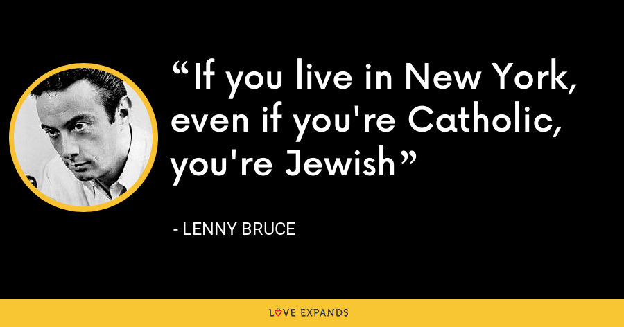 If you live in New York, even if you're Catholic, you're Jewish - Lenny Bruce