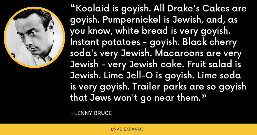 Koolaid is goyish. All Drake's Cakes are goyish. Pumpernickel is Jewish, and, as you know, white bread is very goyish. Instant potatoes - goyish. Black cherry soda's very Jewish. Macaroons are very Jewish - very Jewish cake. Fruit salad is Jewish. Lime Jell-O is goyish. Lime soda is very goyish. Trailer parks are so goyish that Jews won't go near them. - Lenny Bruce