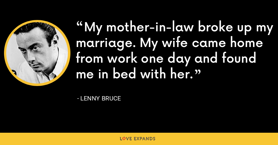 My mother-in-law broke up my marriage. My wife came home from work one day and found me in bed with her. - Lenny Bruce