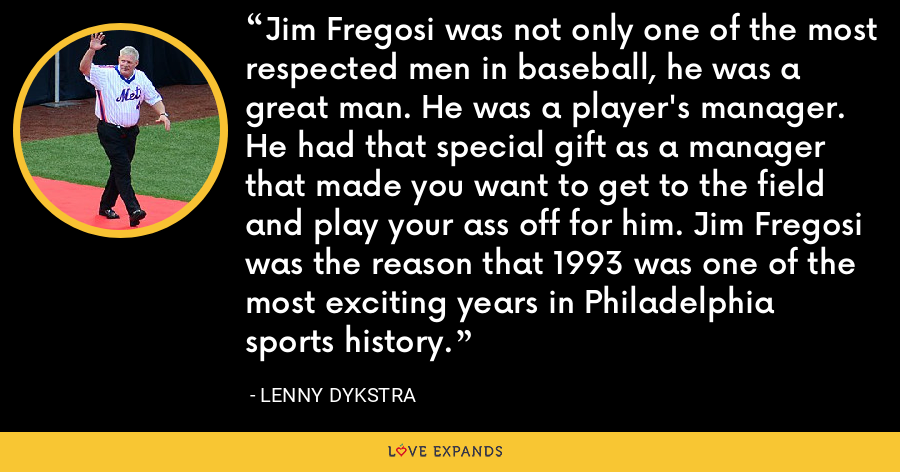 Jim Fregosi was not only one of the most respected men in baseball, he was a great man. He was a player's manager. He had that special gift as a manager that made you want to get to the field and play your ass off for him. Jim Fregosi was the reason that 1993 was one of the most exciting years in Philadelphia sports history. - Lenny Dykstra