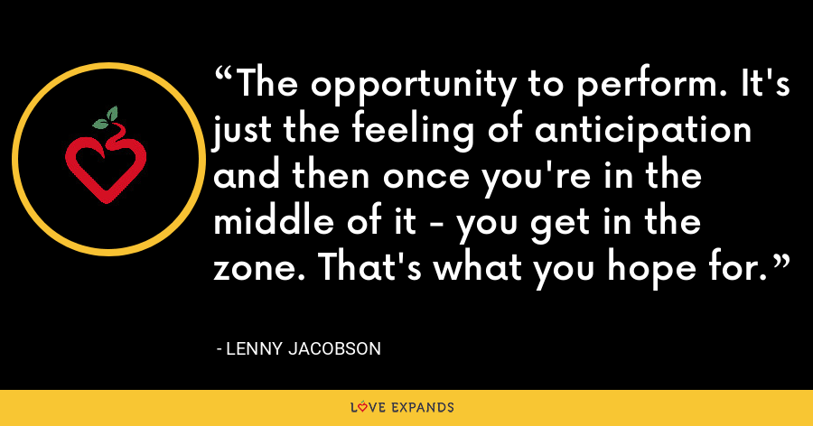 The opportunity to perform. It's just the feeling of anticipation and then once you're in the middle of it - you get in the zone. That's what you hope for. - Lenny Jacobson