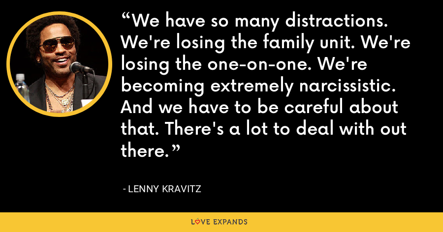 We have so many distractions. We're losing the family unit. We're losing the one-on-one. We're becoming extremely narcissistic. And we have to be careful about that. There's a lot to deal with out there. - Lenny Kravitz