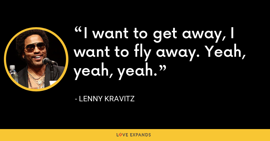 I want to get away, I want to fly away. Yeah, yeah, yeah. - Lenny Kravitz