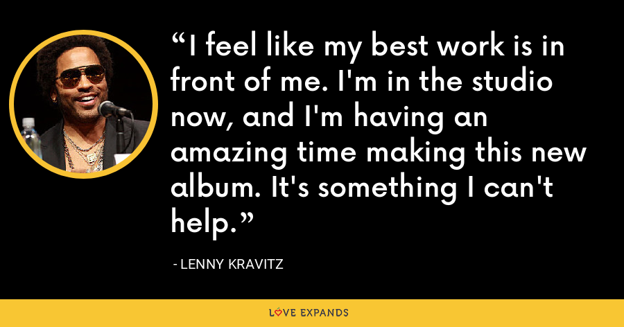 I feel like my best work is in front of me. I'm in the studio now, and I'm having an amazing time making this new album. It's something I can't help. - Lenny Kravitz