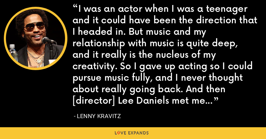 I was an actor when I was a teenager and it could have been the direction that I headed in. But music and my relationship with music is quite deep, and it really is the nucleus of my creativity. So I gave up acting so I could pursue music fully, and I never thought about really going back. And then [director] Lee Daniels met me and wanted to work with me, and that's how it started. - Lenny Kravitz