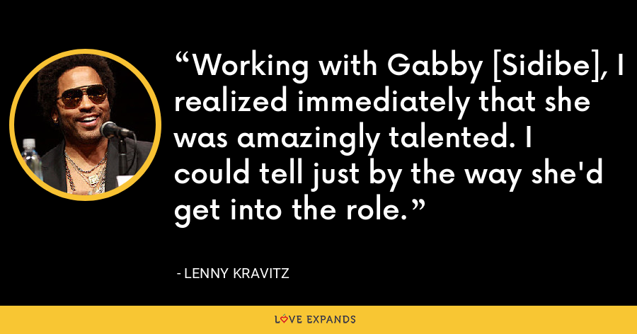 Working with Gabby [Sidibe], I realized immediately that she was amazingly talented. I could tell just by the way she'd get into the role. - Lenny Kravitz