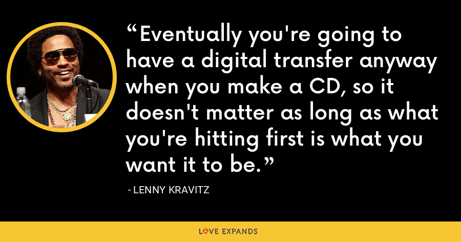 Eventually you're going to have a digital transfer anyway when you make a CD, so it doesn't matter as long as what you're hitting first is what you want it to be. - Lenny Kravitz