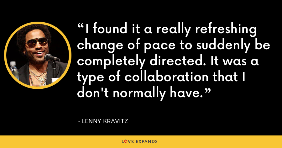 I found it a really refreshing change of pace to suddenly be completely directed. It was a type of collaboration that I don't normally have. - Lenny Kravitz