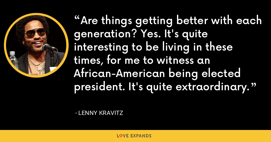 Are things getting better with each generation? Yes. It's quite interesting to be living in these times, for me to witness an African-American being elected president. It's quite extraordinary. - Lenny Kravitz