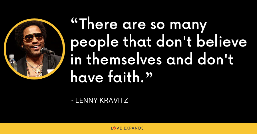 There are so many people that don't believe in themselves and don't have faith. - Lenny Kravitz