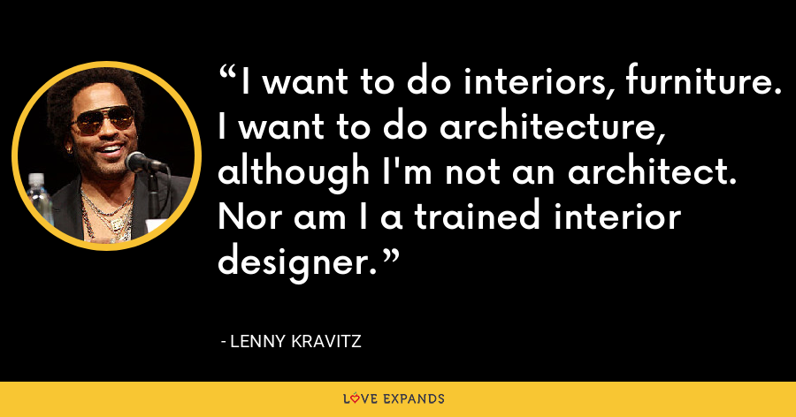 I want to do interiors, furniture. I want to do architecture, although I'm not an architect. Nor am I a trained interior designer. - Lenny Kravitz
