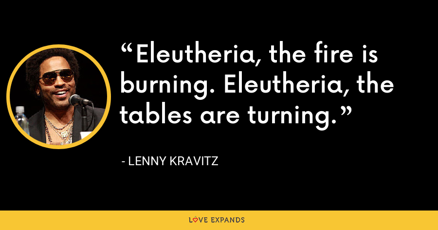 Eleutheria, the fire is burning. Eleutheria, the tables are turning. - Lenny Kravitz