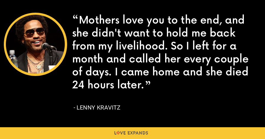 Mothers love you to the end, and she didn't want to hold me back from my livelihood. So I left for a month and called her every couple of days. I came home and she died 24 hours later. - Lenny Kravitz