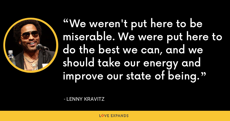 We weren't put here to be miserable. We were put here to do the best we can, and we should take our energy and improve our state of being. - Lenny Kravitz