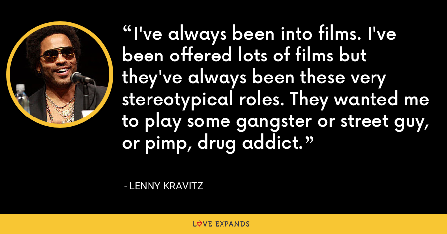 I've always been into films. I've been offered lots of films but they've always been these very stereotypical roles. They wanted me to play some gangster or street guy, or pimp, drug addict. - Lenny Kravitz