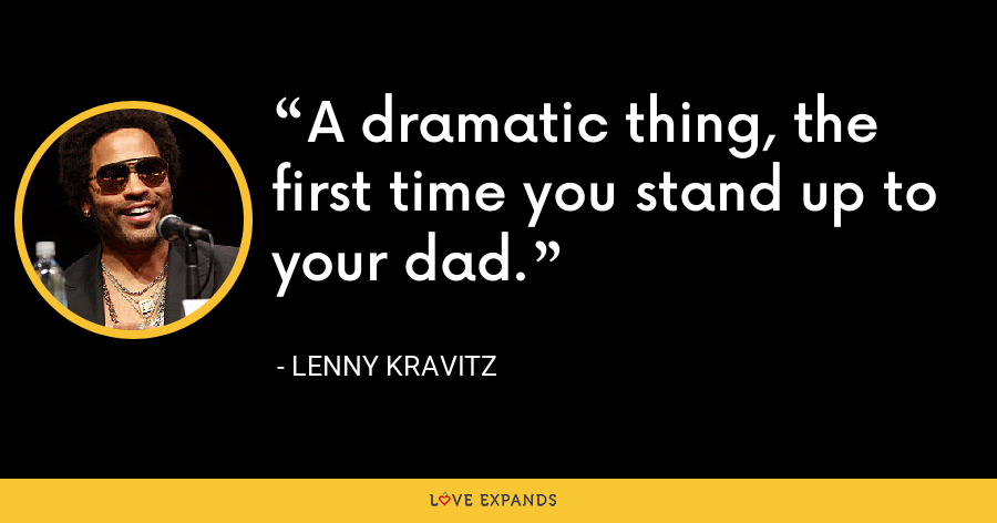 A dramatic thing, the first time you stand up to your dad. - Lenny Kravitz