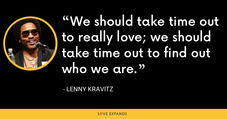 We should take time out to really love; we should take time out to find out who we are. - Lenny Kravitz